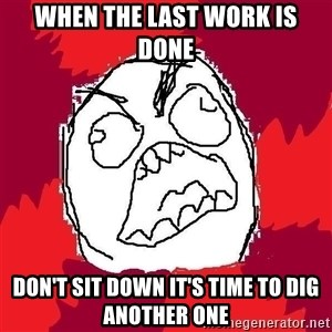 Rage FU - when the last work is done don't sit down it's time to dig another one