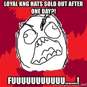 Rage FU - Loyal kng hats sold out after one day?! Fuuuuuuuuuuu.......!