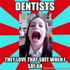 Big Mouth Girl - dentists they love that shit when i say ah