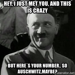 Hitler - hey, i just met you, and this is crazy but here´s your number.. so Auschwitz,maybe?
