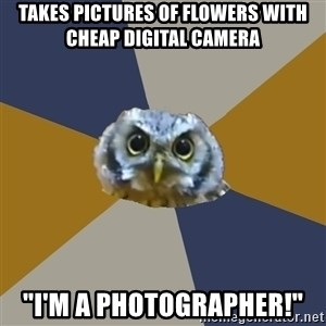 "Art Newbie Owl - Takes pictures of flowers with cheap digital camera ""I'm a photographer!"""