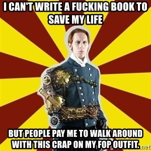 Steampunk Guy - I can't write a fucking book to save my life but people pay me to walk around with this crap on my fop outfit.
