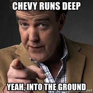 Jeremy Clarkson - chevy runs deep yeah, into the ground