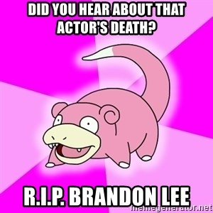 Slowpoke - did you hear about that actor's death? r.I.P. Brandon lee