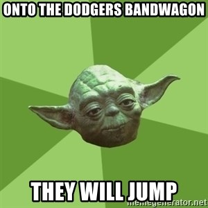 Advice Yoda Gives - onto the dodgers bandwagon they will jump