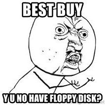 Y U SO - Best Buy y u no have floppy disk?