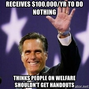 Mitt Romney - Receives $100,000/yr to do nothing Thinks people on welfare shouldn't get handouts