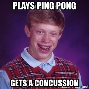 Bad Luck Brian - plays ping pong gets a concussion