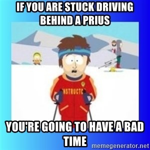 super cool ski instructor - If you are stuck driving behind a prius You're going to have a bad time