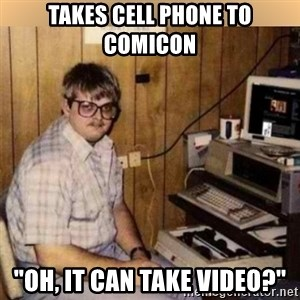 "Basement Dweller - takes cell phone to comicon ""oh, it can take video?"""