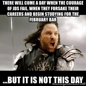 Aragon - What Say You - There will come a day when the Courage of JDs Fail, when they forsake their careers and begin studying for the february bar ...But it is not this day