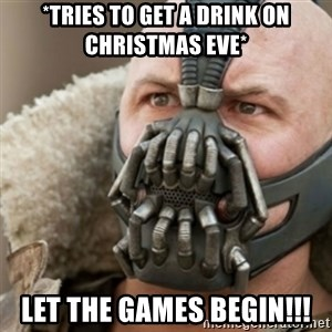 Bane - *Tries to get a drink on christmas eve* Let the games begin!!!
