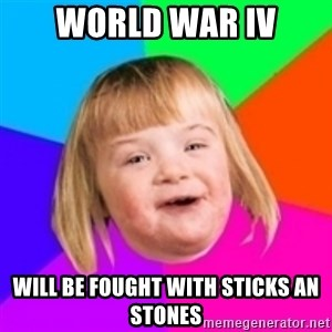 I can count to potato - World war Iv Will be fought with sticks an stones