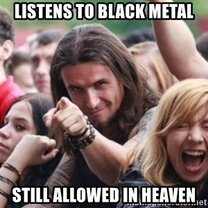 Ridiculously Photogenic Metalhead - listens to Black metal still allowed in heaven