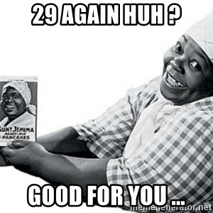 Aunt Jemima - 29 again huh ? Good for you ...
