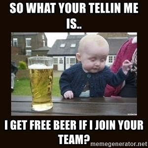 drinking baby - so what your tellin me is.. i get free beer if i join your team?