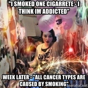 "Annoying manda - ""I SMOKED ONE CIGARRETE - I THINK IM ADDICTED"" WEEK LATER - ""ALL CANCER TYPES ARE CAUSED BY SMOKING"""