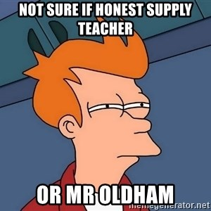 Futurama Fry - Not sure if honest supply teacher or mr oldham