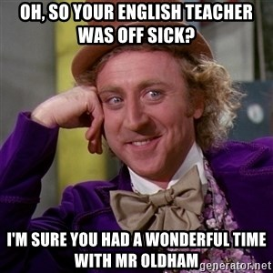 Willy Wonka - Oh, so your english teacher was off sick? i'm sure you had a wonderful time with mr oldham