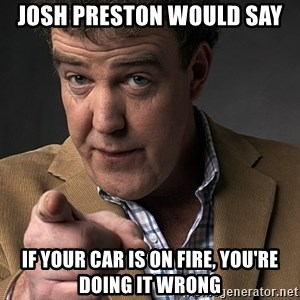 Jeremy Clarkson - Josh preston would say if your car is on fire, you're doing it wrong