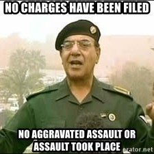 Baghdad Bob - No charges have been filed No aggravated assault or assault took place