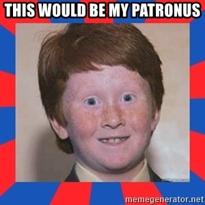 overconfident ginger kid - this would be my patronus