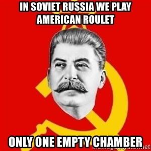 Stalin Says - In soviet russia we play american roulet only one empty chamber