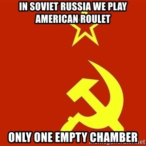 In Soviet Russia - in soviet russia we play american roulet only one empty chamber