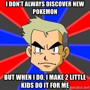 Professor Oak - i don't always discover new pokemon but when i do, i make 2 little kids do it for me