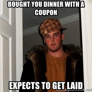 Scumbag Steve - Bought you dinner with a coupon expects to get laid