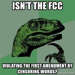 Philosoraptor - isn't the fcc violating the first amendment by censoring words?