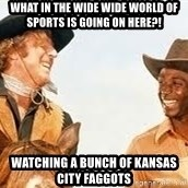 Blazing saddles - What in the wide wide world of sports is going on here?! Watching a bunch of kansas city faggots