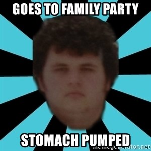 dudemac - Goes to family party Stomach pumped