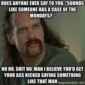 """Lawrence - Office Space - Does anyone ever say to you, """"Sounds like someone has a case of the Mondays? """" No No, shit no, man I believe you'd get your ass kicked saying something like that man"""
