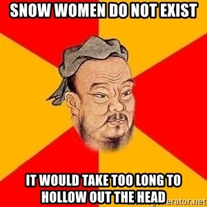Wise Confucius - snow women do not exist it would take too long to hollow out the head