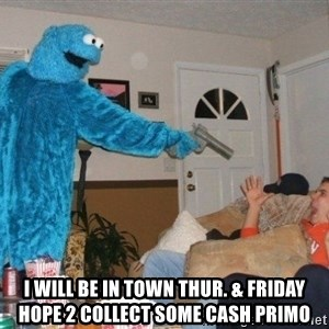 Bad Ass Cookie Monster - I will be in town thur. & Friday hope 2 collect some cash primo