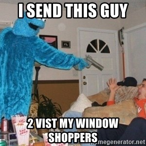 Bad Ass Cookie Monster - I send this guy  2 vist my window shoppers