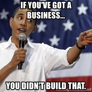 Obama You Mad - If you've Got a business... you didn't build that.