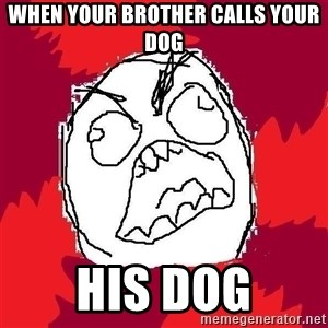Rage FU - When your brother calls your dog his dog