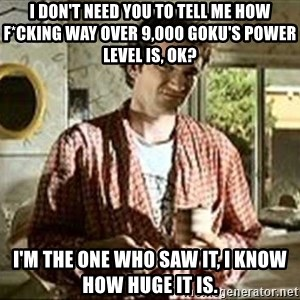 Jimmy (Pulp Fiction) - I don't need you to tell me how f*Cking Way over 9,000 Goku's Power level IS, OK? I'm The one whO saw it, I know how huge it is.