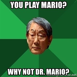 High Expectations Asian Father - you play mario? why not Dr. mario?