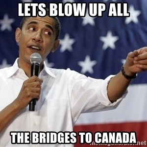 Obama You Mad - lets blow up all the bridges to canada