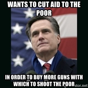 Mitt Romney Meme - wants to cut aid to the poor in order to buy more guns with which to shoot the poor