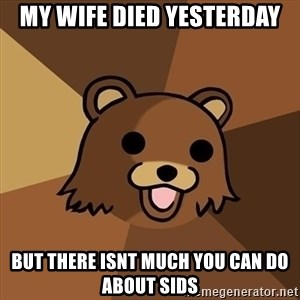 Pedobear - my wife died yesterday but there isnt much you can do about sids
