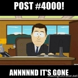 Annnnd its gone - Post #4000! annnnnd it's gone