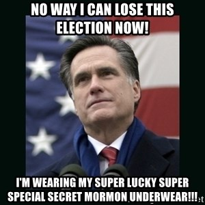 Mitt Romney Meme - no way i can lose this election now! i'm wearing my super lucky super special secret mormon underwear!!!