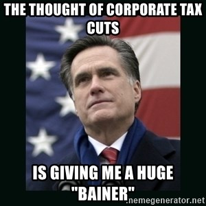 "Mitt Romney Meme - the thought of corporate tax cuts is giving me a huge ""bainer"""