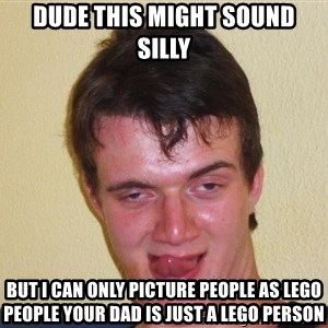 [10] guy meme - Dude this might sound silly But I can only picture people as lego people your dad is just a lego person