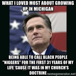 "Mitt Romney Meme - what i loved most about growing up in michigan being able to call black people ""niggers"" for the first 31 years of my life 'cause it was in my church's doctrine"