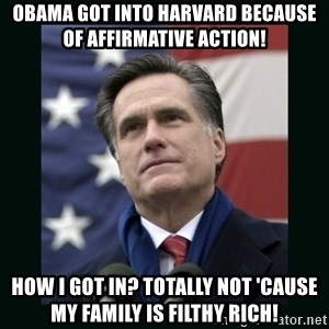 Mitt Romney Meme - obama got into harvard because of affirmative action! how i got in? totally not 'cause my family is filthy rich!